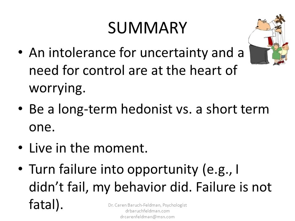 SUMMARY An intolerance for uncertainty and a need for control are at the heart of worrying. Be a long-term hedonist vs. a short term one.