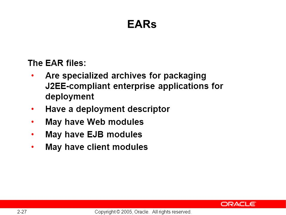 EARs The EAR files: Are specialized archives for packaging J2EE-compliant enterprise applications for deployment.