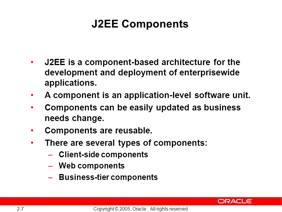 J2EE Components J2EE is a component-based architecture for the development and deployment of enterprisewide applications.