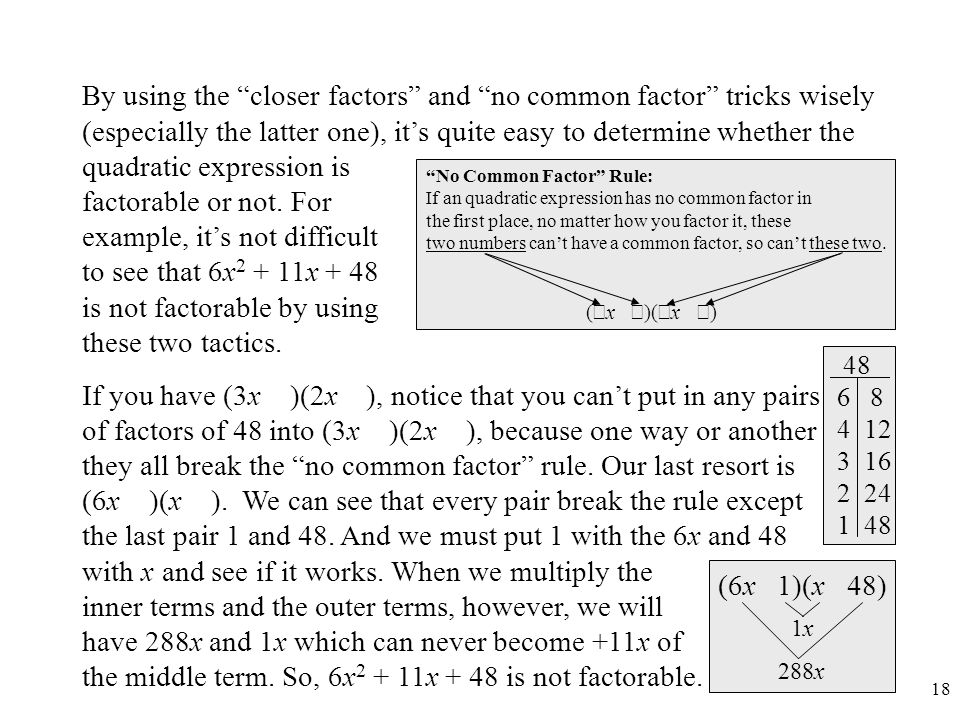 By using the closer factors and no common factor tricks wisely (especially the latter one), it's quite easy to determine whether the quadratic expression is factorable or not. For example, it's not difficult to see that 6x2 + 11x + 48 is not factorable by using these two tactics.