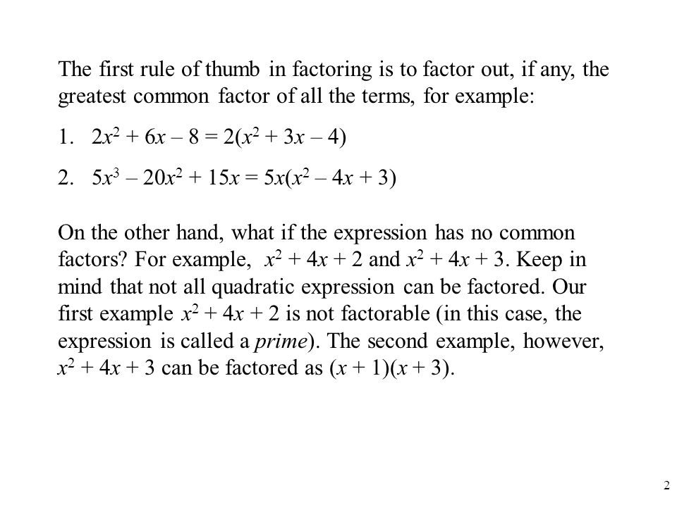 The first rule of thumb in factoring is to factor out, if any, the greatest common factor of all the terms, for example: