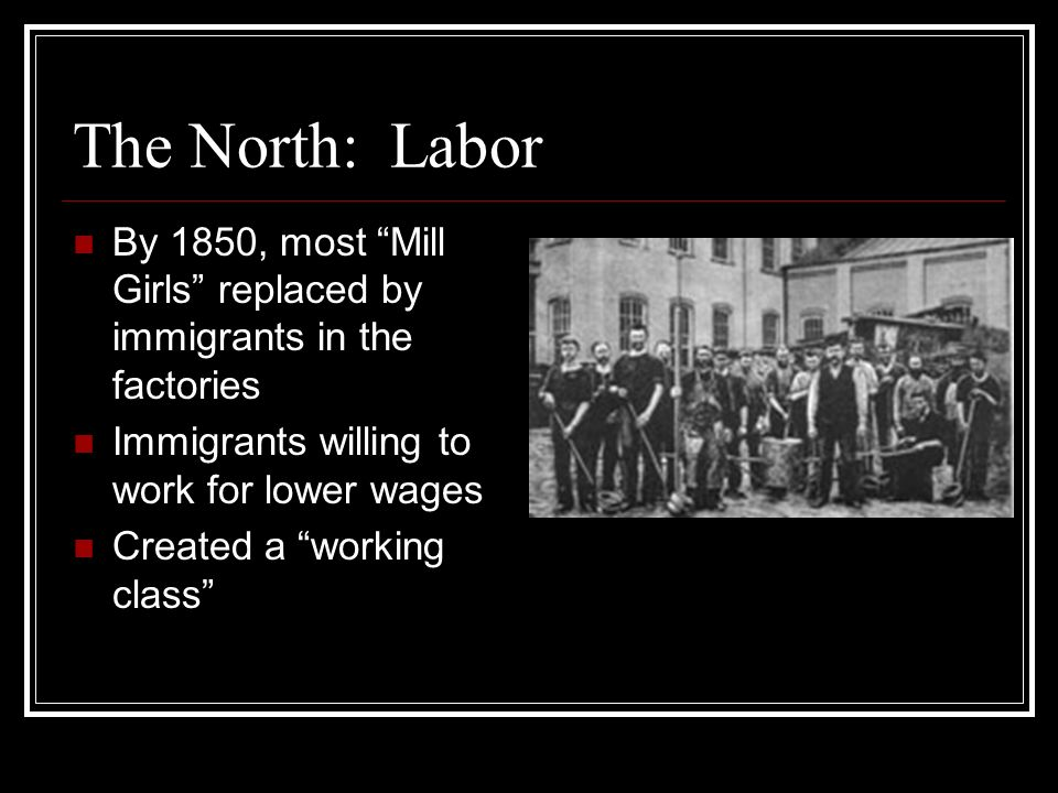 The North: Labor By 1850, most Mill Girls replaced by immigrants in the factories. Immigrants willing to work for lower wages.