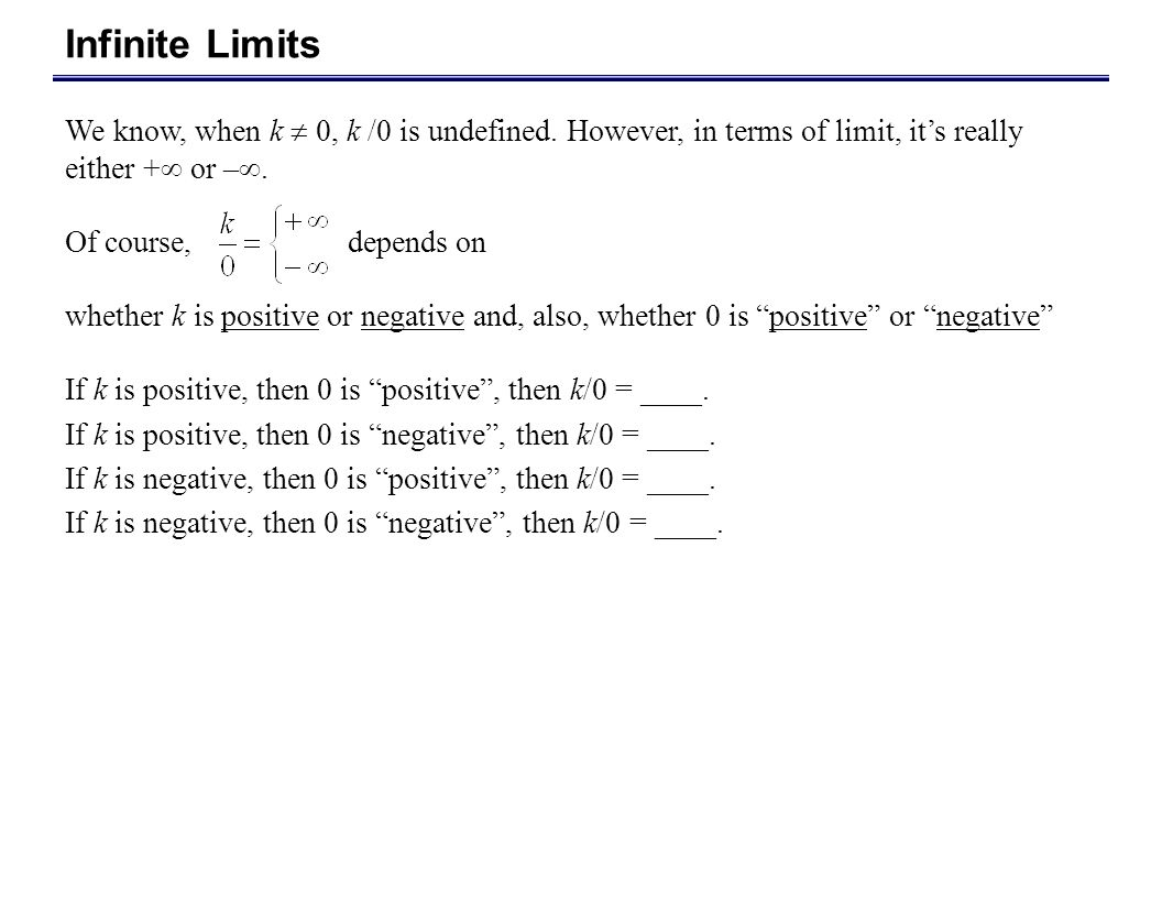 Infinite Limits We know, when k  0, k /0 is undefined. However, in terms of limit, it's really either + or –.
