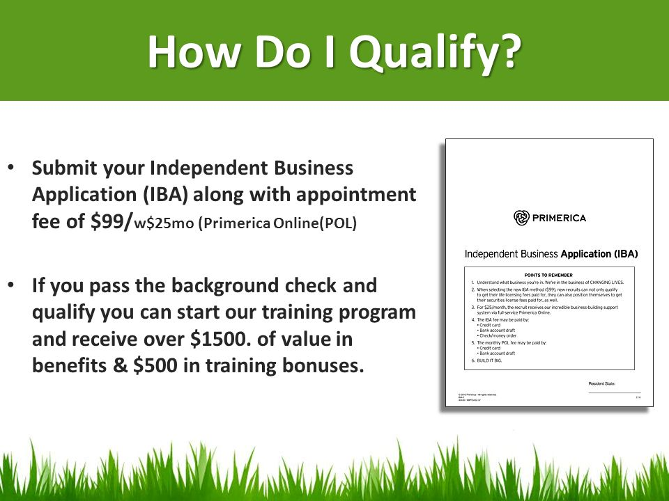 How Do I Qualify Submit your Independent Business Application (IBA) along with appointment fee of $99/w$25mo (Primerica Online(POL)