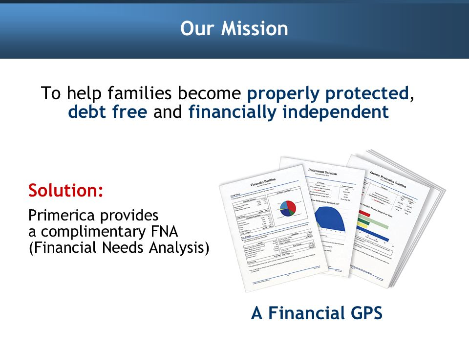 Our Mission To help families become properly protected, debt free and financially independent. Solution: