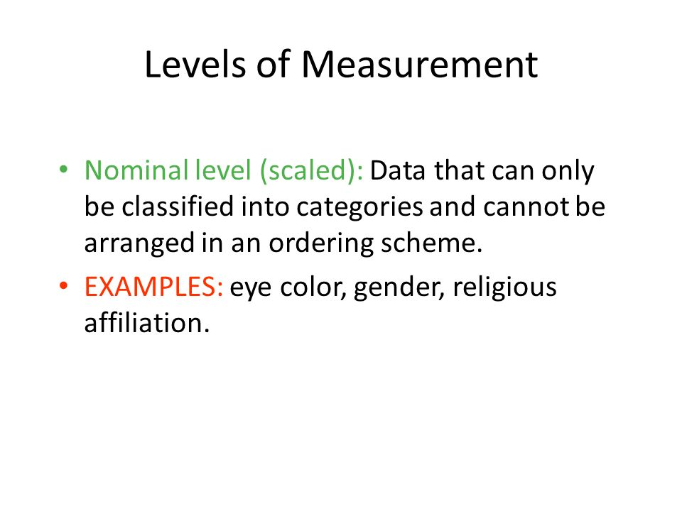 1-13 Levels of Measurement. Nominal level (scaled): Data that can only be classified into categories and cannot be arranged in an ordering scheme.