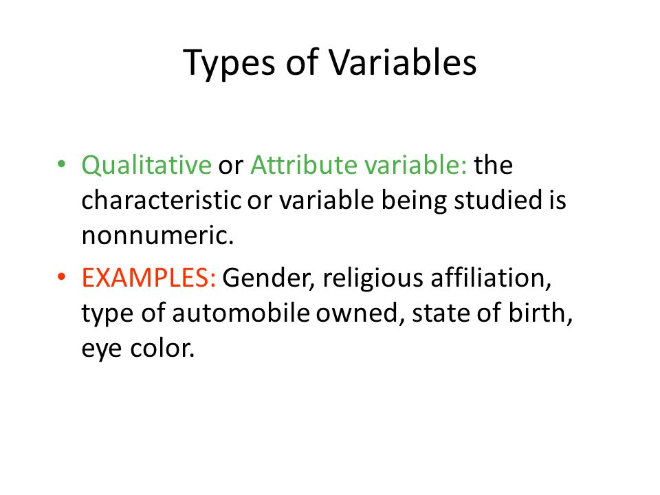 1-7 Types of Variables. Qualitative or Attribute variable: the characteristic or variable being studied is nonnumeric.