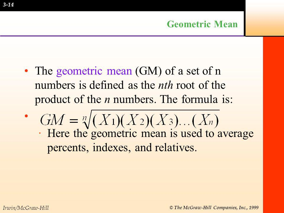 3-14 Geometric Mean. The geometric mean (GM) of a set of n numbers is defined as the nth root of the product of the n numbers. The formula is: