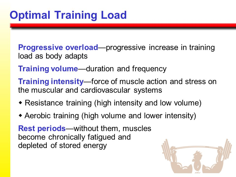 Optimal Training Load Progressive overload—progressive increase in training load as body adapts. Training volume—duration and frequency.