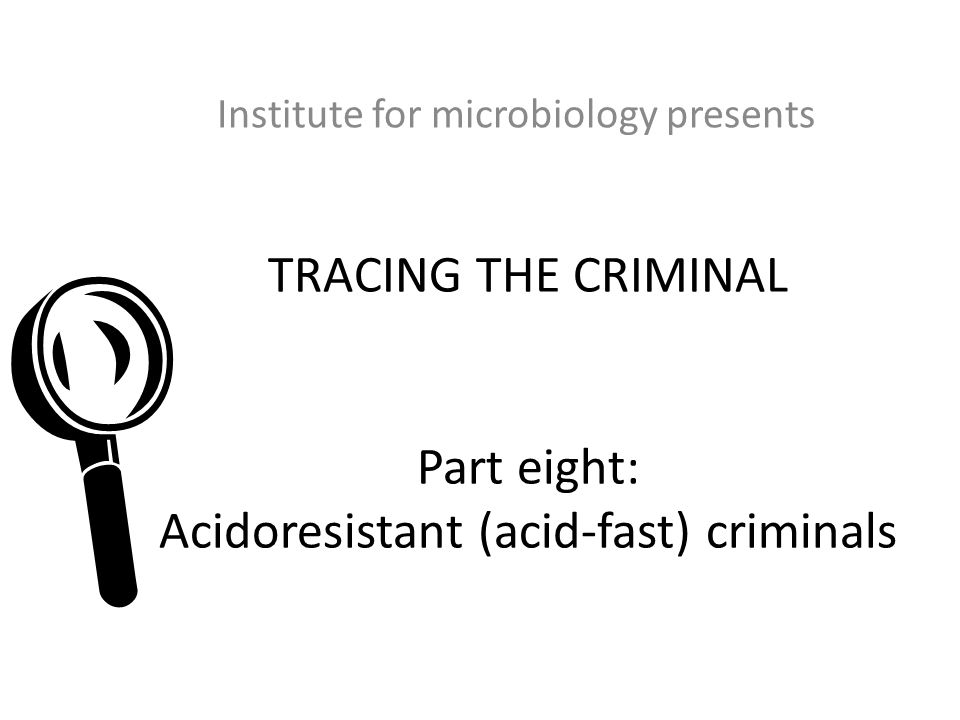 TRACING THE CRIMINAL Part eight: Acidoresistant (acid-fast) criminals