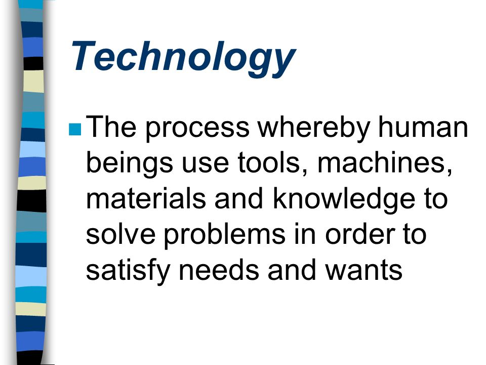 Technology The process whereby human beings use tools, machines, materials and knowledge to solve problems in order to satisfy needs and wants.