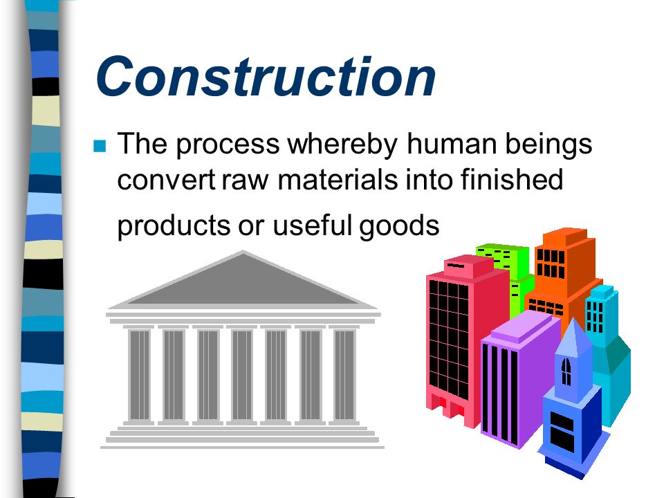Construction The process whereby human beings convert raw materials into finished products or useful goods.