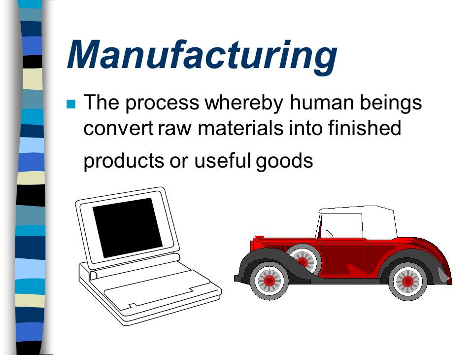 Manufacturing The process whereby human beings convert raw materials into finished products or useful goods.