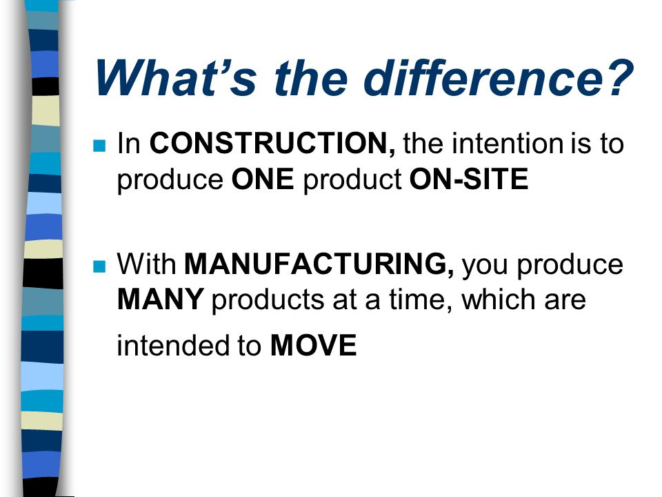 What's the difference In CONSTRUCTION, the intention is to produce ONE product ON-SITE.
