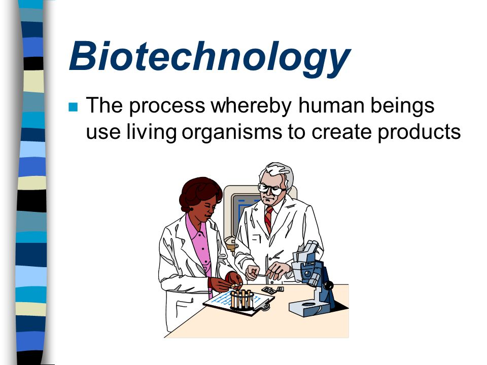 Biotechnology The process whereby human beings use living organisms to create products