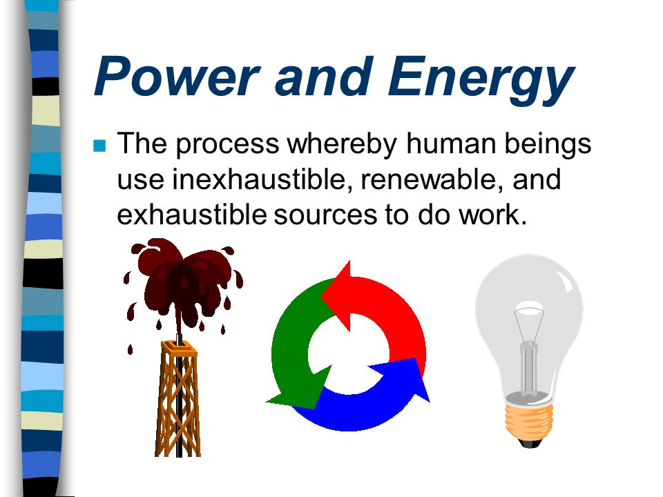 Power and Energy The process whereby human beings use inexhaustible, renewable, and exhaustible sources to do work.