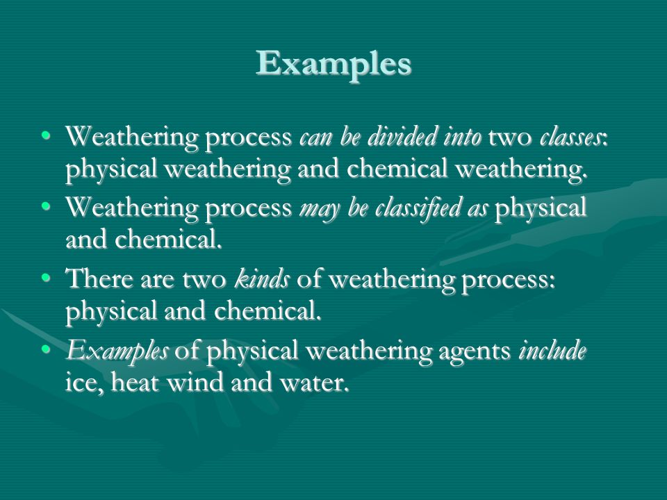 Examples Weathering process can be divided into two classes: physical weathering and chemical weathering.