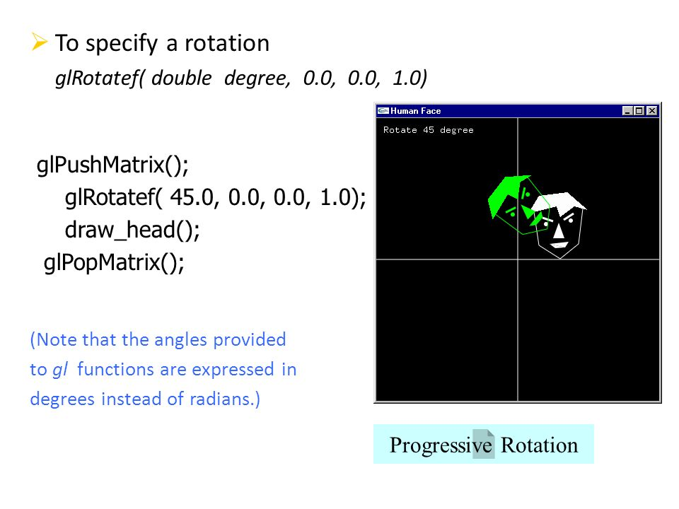To specify a rotation glRotatef( double degree, 0.0, 0.0, 1.0)
