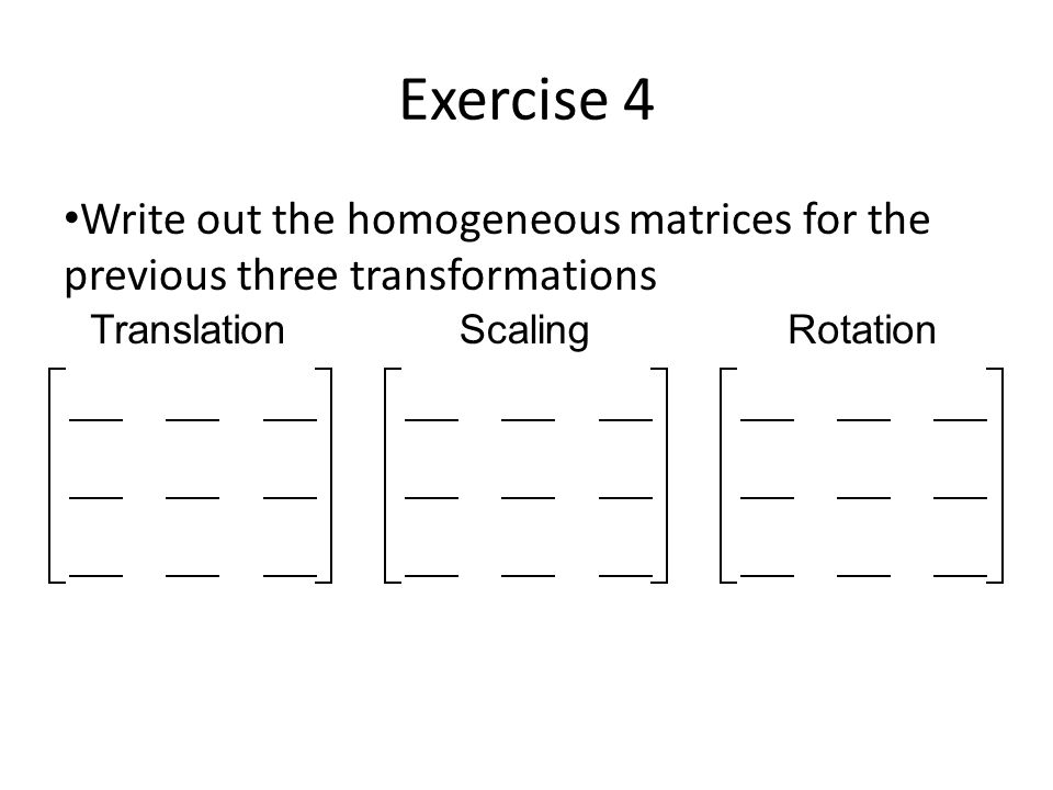 Exercise 4Write out the homogeneous matrices for the previous three transformations. Translation. Scaling.
