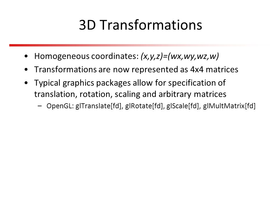3D Transformations Homogeneous coordinates: (x,y,z)=(wx,wy,wz,w)