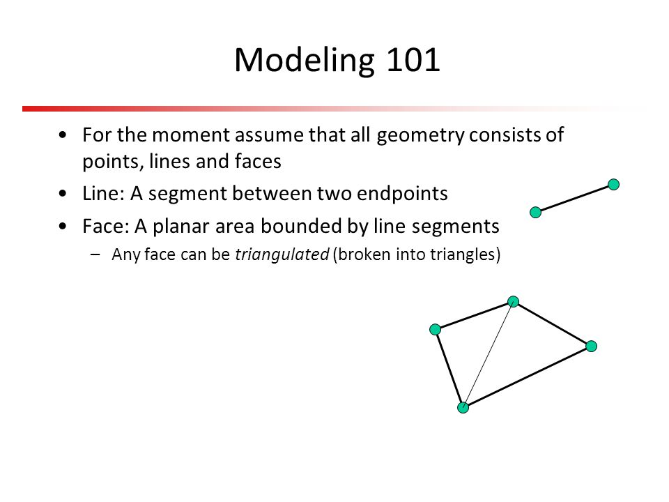 Modeling 101 For the moment assume that all geometry consists of points, lines and faces. Line: A segment between two endpoints.