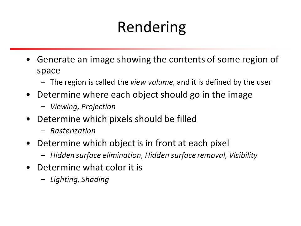 Rendering Generate an image showing the contents of some region of space. The region is called the view volume, and it is defined by the user.