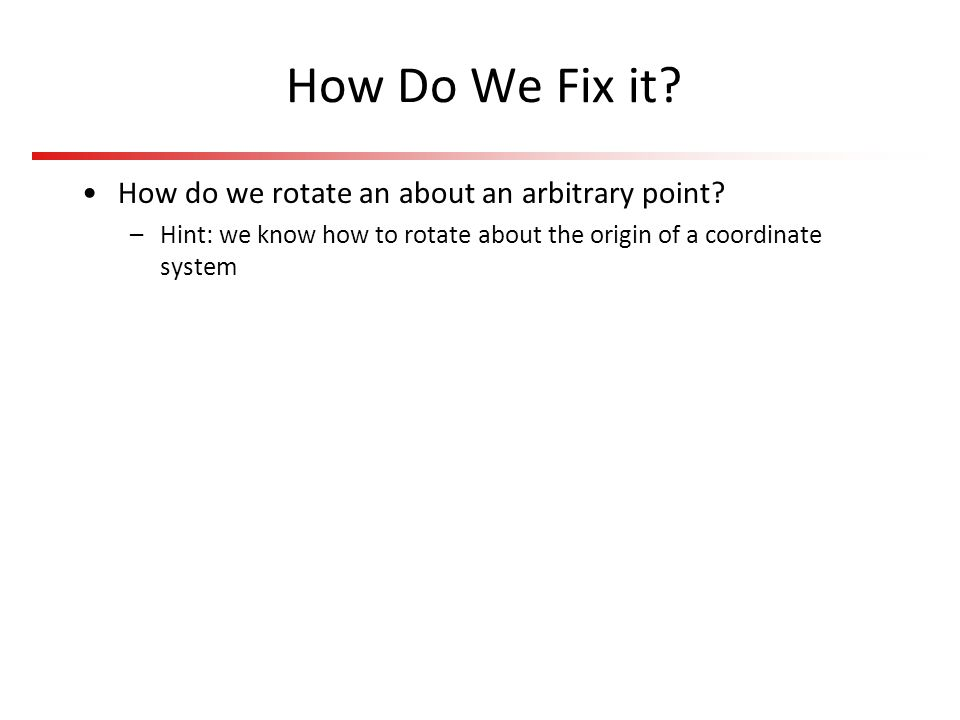 How Do We Fix it How do we rotate an about an arbitrary point