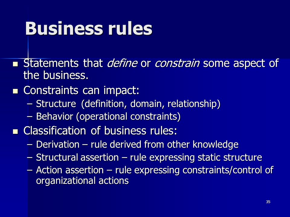 Business rulesStatements that define or constrain some aspect of the business. Constraints can impact: