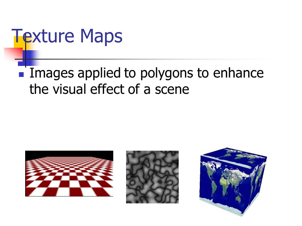 Texture Maps Images applied to polygons to enhance the visual effect of a scene