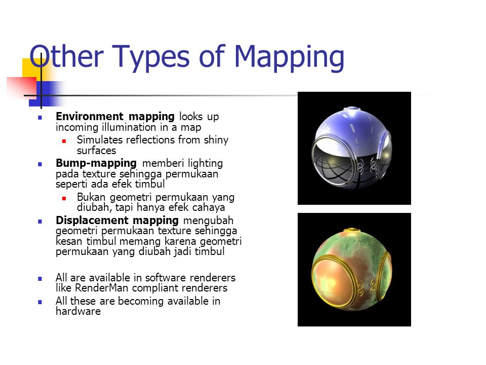 Other Types of Mapping Environment mapping looks up incoming illumination in a map. Simulates reflections from shiny surfaces.