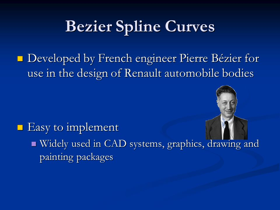 Bezier Spline Curves Developed by French engineer Pierre Bézier for use in the design of Renault automobile bodies.