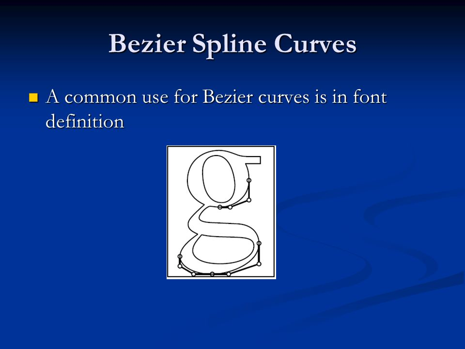 Bezier Spline Curves A common use for Bezier curves is in font definition