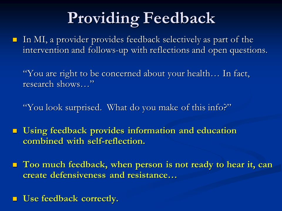 Providing Feedback In MI, a provider provides feedback selectively as part of the intervention and follows-up with reflections and open questions.