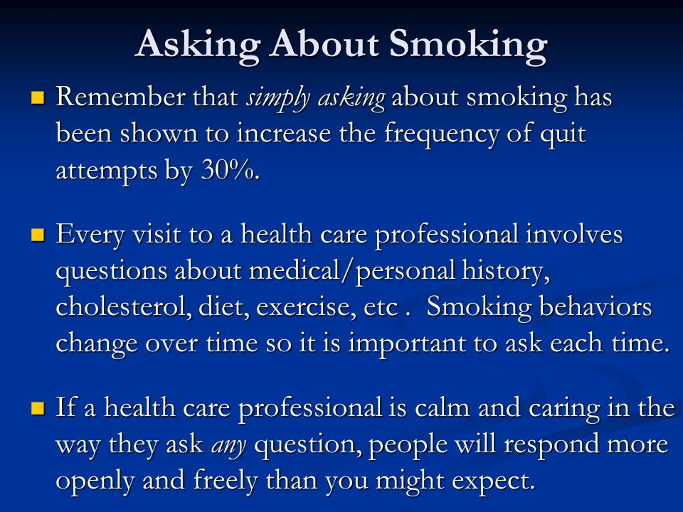 Asking About Smoking Remember that simply asking about smoking has been shown to increase the frequency of quit attempts by 30%.