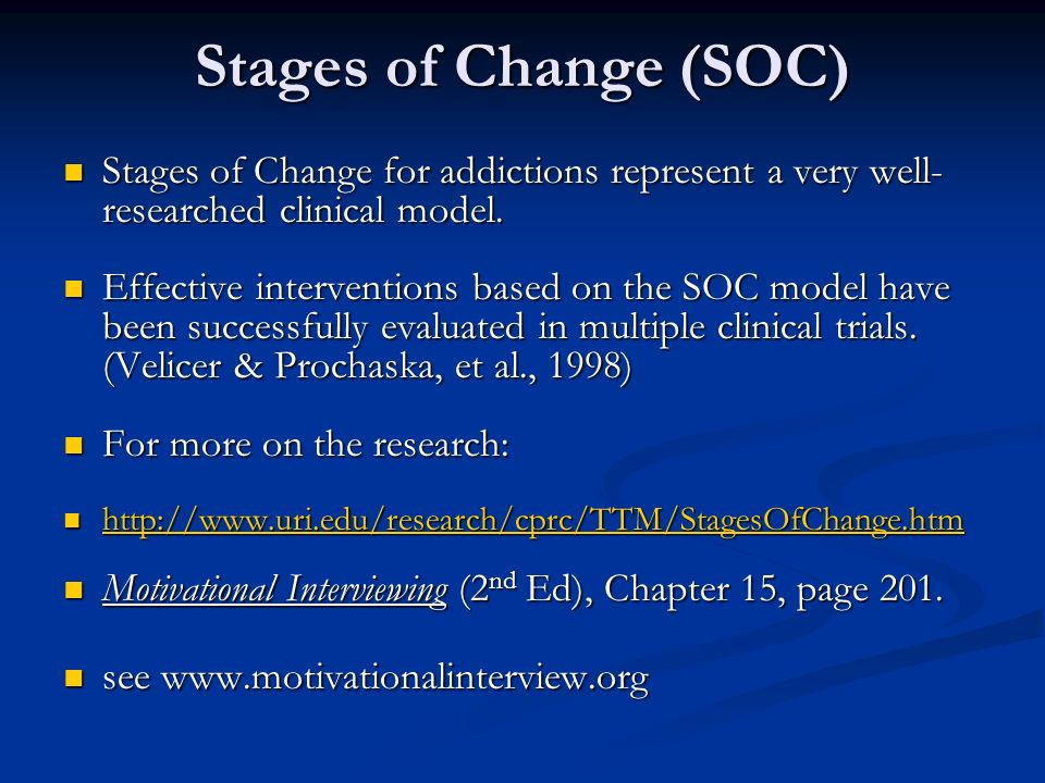 Stages of Change (SOC) Stages of Change for addictions represent a very well-researched clinical model.
