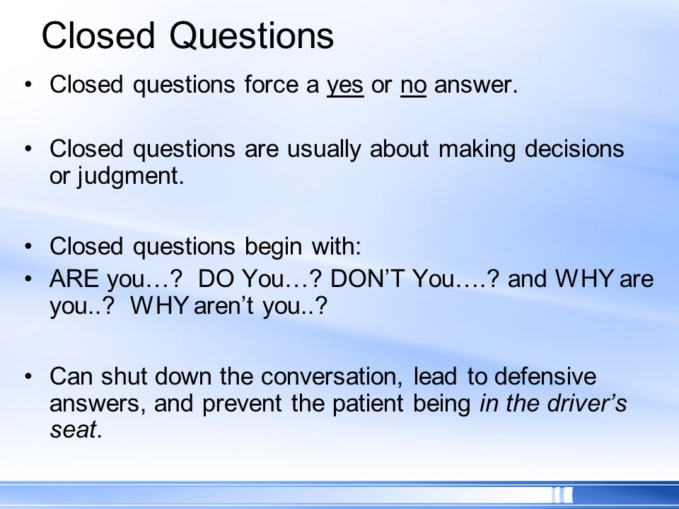 Closed Questions Closed questions force a yes or no answer.