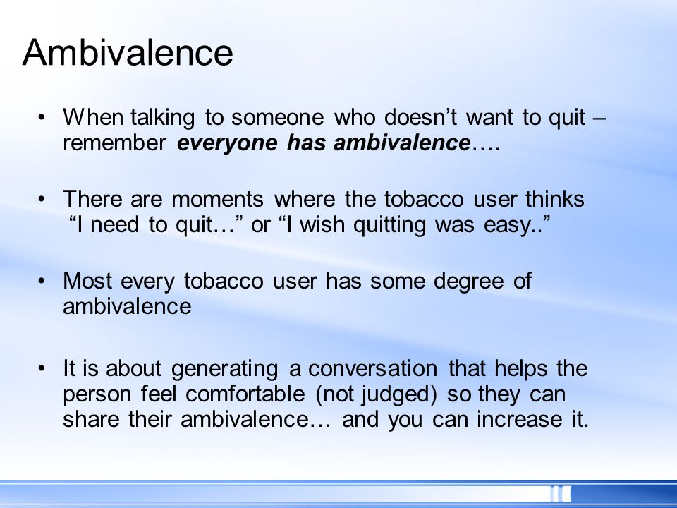 Ambivalence When talking to someone who doesn't want to quit – remember everyone has ambivalence….