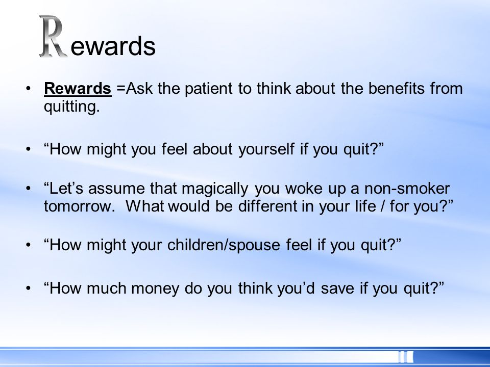R ewards. Rewards =Ask the patient to think about the benefits from quitting. How might you feel about yourself if you quit