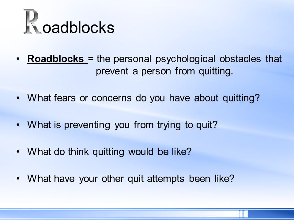 oadblocks R. Roadblocks = the personal psychological obstacles that prevent a person from quitting.
