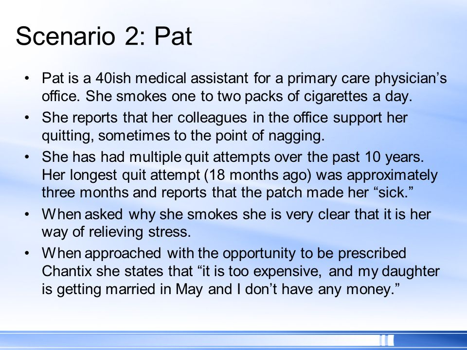 Scenario 2: Pat Pat is a 40ish medical assistant for a primary care physician's office. She smokes one to two packs of cigarettes a day.