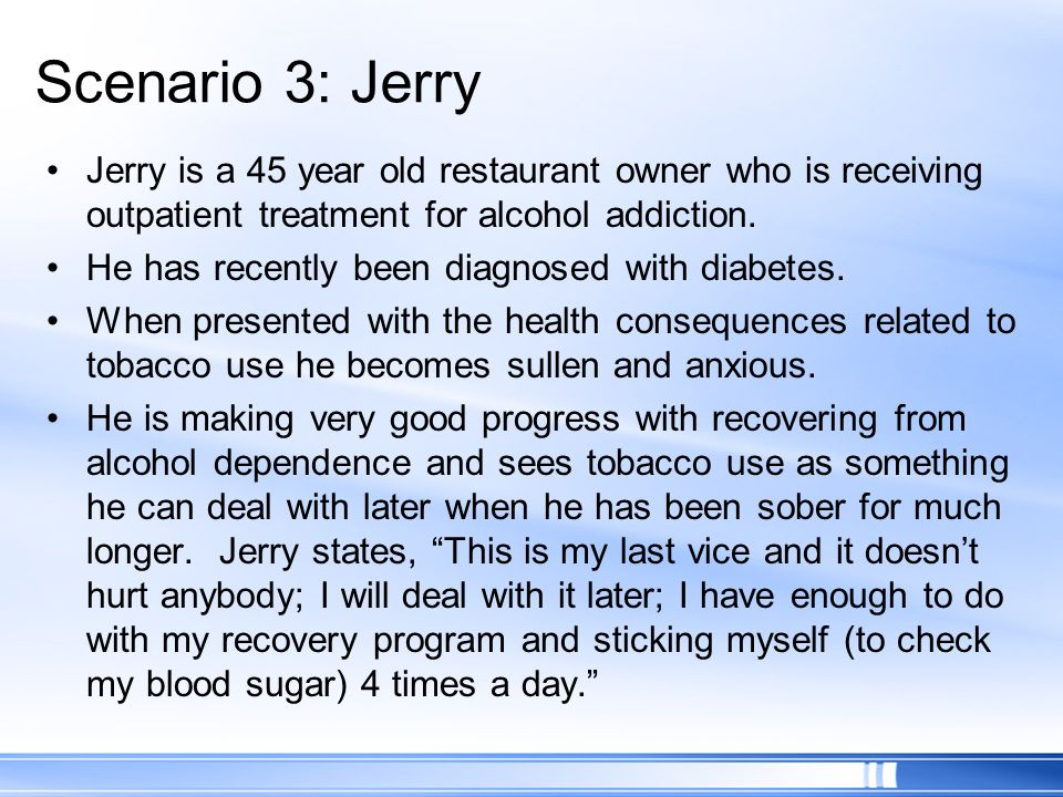 Scenario 3: Jerry Jerry is a 45 year old restaurant owner who is receiving outpatient treatment for alcohol addiction.