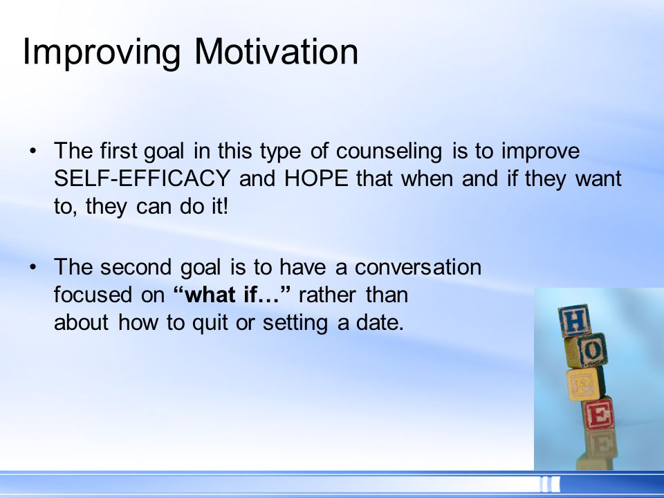 Improving Motivation The first goal in this type of counseling is to improve SELF-EFFICACY and HOPE that when and if they want to, they can do it!