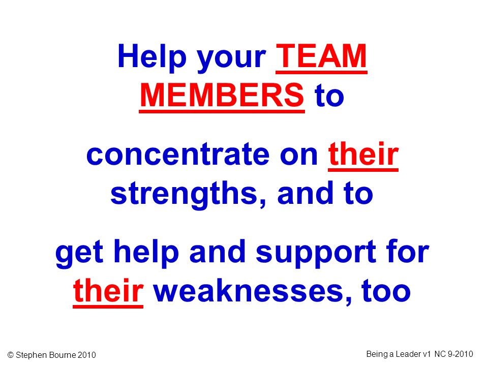 Help your TEAM MEMBERS to concentrate on their strengths, and to