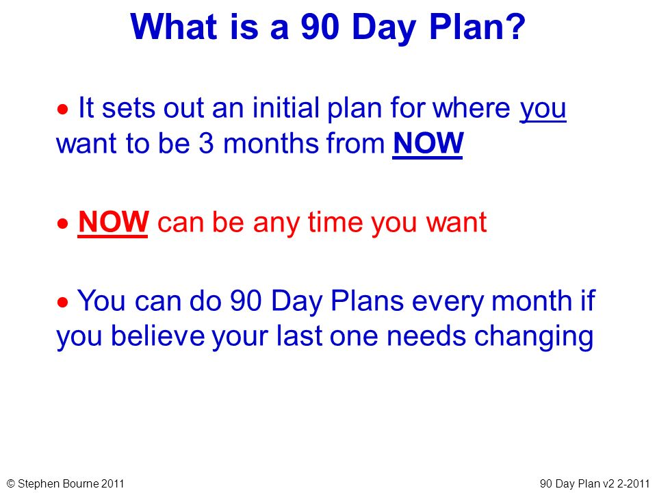 What is a 90 Day Plan It sets out an initial plan for where you want to be 3 months from NOW. NOW can be any time you want.
