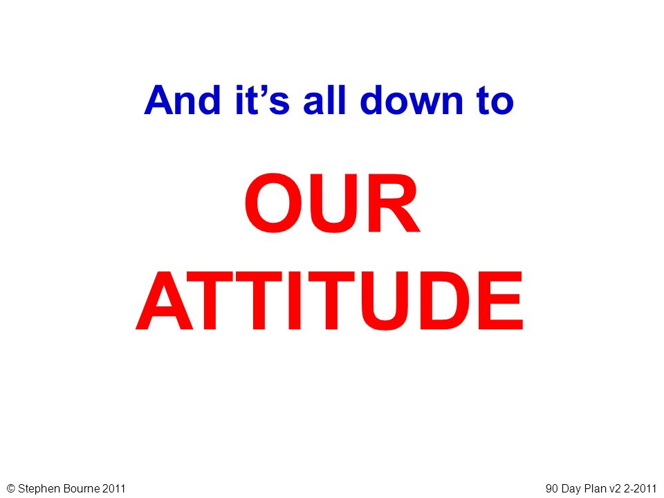 And it's all down to OUR ATTITUDE