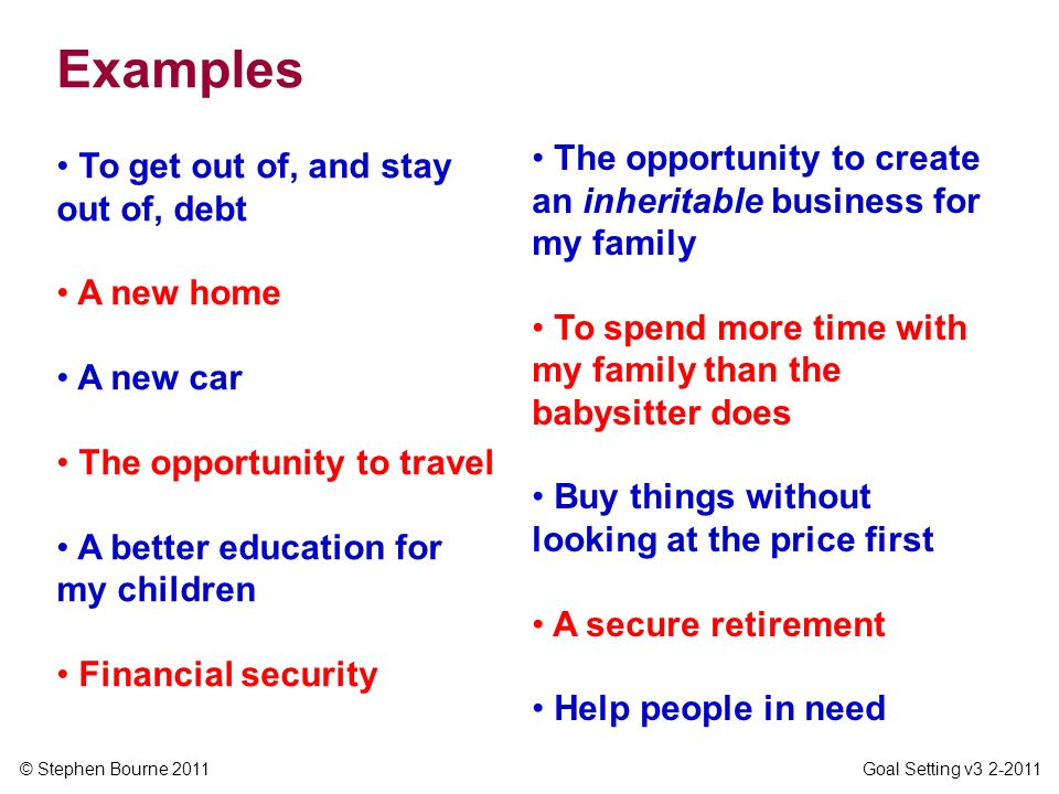 Examples The opportunity to create an inheritable business for my family. To spend more time with my family than the babysitter does.