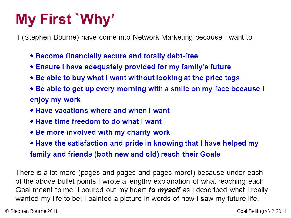 My First `Why' I (Stephen Bourne) have come into Network Marketing because I want to. Become financially secure and totally debt-free.