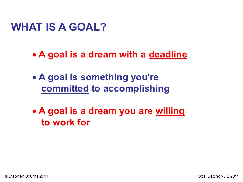 WHAT IS A GOAL  A goal is a dream with a deadline