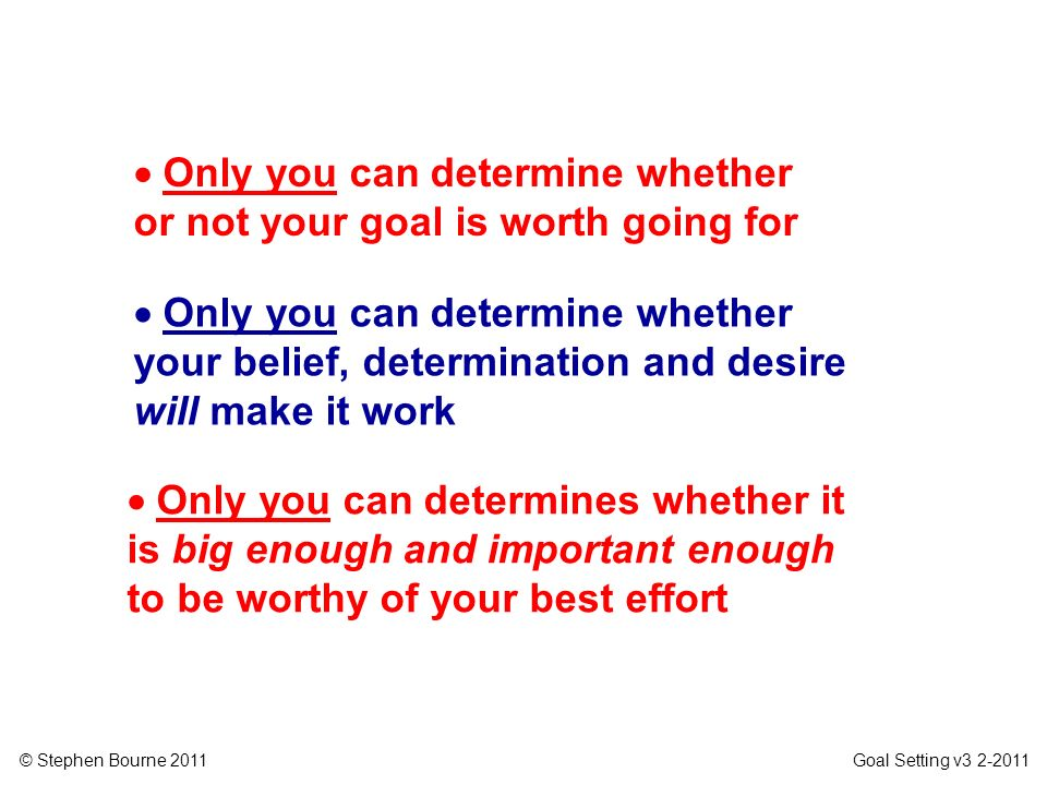  Only you can determine whether or not your goal is worth going for