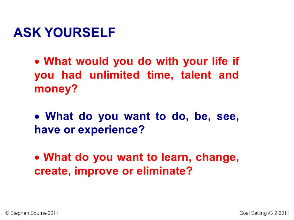 ASK YOURSELF  What would you do with your life if you had unlimited time, talent and money  What do you want to do, be, see, have or experience